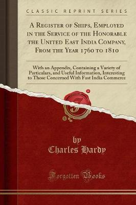 A Register of Ships, Employed in the Service of the Honorable the United East India Company, from the Year 1760 to 1810: With an Appendix, Containing a Variety of Particulars, and Useful Information, Interesting to Those Concerned with Fast India Commerce (Paperback)