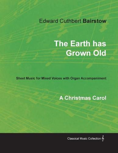 The Earth Has Grown Old - A Christmas Carol - Sheet Music for Mixed Voices with Organ Accompaniment (Paperback)