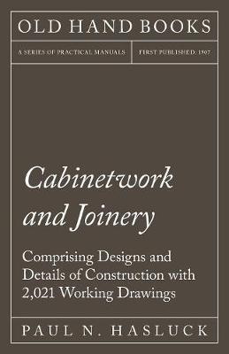 Cabinetwork and Joinery - Comprising Designs and Details of Construction with 2,021 Working Drawings (Paperback)