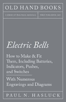 Electric Bells - How to Make & Fit Them, Including Batteries, Indicators, Pushes, and Switches - With Numerous Engravings and Diagrams (Paperback)