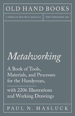 Metalworking - A Book of Tools, Materials, and Processes for the Handyman, with 2,206 Illustrations and Working Drawings (Paperback)