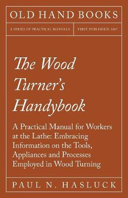 The Wood Turner's Handybook - A Practical Manual for Workers at the Lathe: Embracing Information on the Tools, Appliances and Processes Employed in Wood Turning (Paperback)