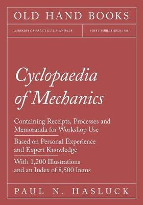 Cyclopaedia of Mechanics - Containing Receipts, Processes and Memoranda for Workshop Use - Based on Personal Experience and Expert Knowledge - With 1,200 Illustrations and an Index of 8,500 Items (Paperback)
