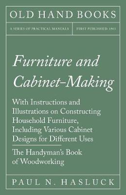 Furniture and Cabinet-Making - With Instructions and Illustrations on Constructing Household Furniture, Including Various Cabinet Designs for Different Uses - The Handyman's Book of Woodworking (Paperback)