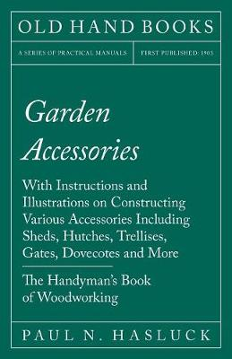 Garden Accessories - With Instructions and Illustrations on Constructing Various Accessories Including Sheds, Hutches, Trellises, Gates, Dovecotes and More - The Handyman's Book of Woodworking (Paperback)