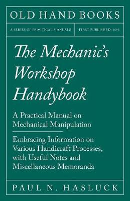 The Mechanic's Workshop Handybook - A Practical Manual on Mechanical Manipulation - Embracing Information on Various Handicraft Processes, with Useful Notes and Miscellaneous Memoranda (Paperback)