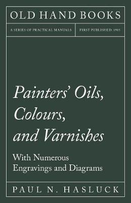 Painters' Oils, Colours, and Varnishes - With Numerous Engraving and Diagrams (Paperback)