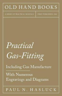 Practical Gas-Fitting - Including Gas Manufacture - With Numerous Engravings and Diagrams (Paperback)
