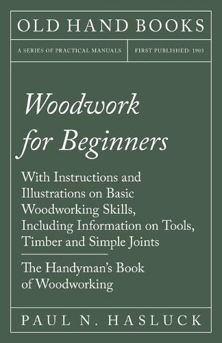 Woodwork for Beginners - With Instructions and Illustrations on Basic Woodworking Skills, Including Information on Tools, Timber and Simple Joints - The Handyman's Book of Woodworking (Paperback)