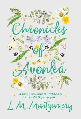 Chronicles of Avonlea, in Which Anne Shirley of Green Gables and Avonlea Plays Some Part .. (Hardback)