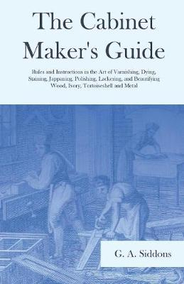 The Cabinet Maker's Guide - Rules and Instructions in the Art of Varnishing, Dying, Staining, Jappaning, Polishing, Lackering, and Beautifying Wood, Ivory, Tortoiseshell and Metal (Paperback)