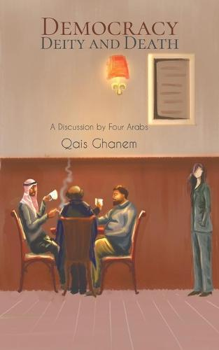Democracy, Deity and Death: A Discussion by Four Arabs (Paperback)