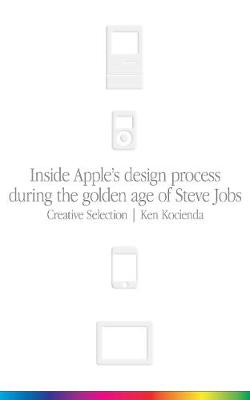 Creative Selection: Inside Apple's Design Process During the Golden Age of Steve Jobs (Paperback)