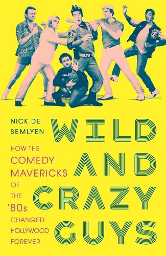 Wild and Crazy Guys: How the Comedy Mavericks of the '80s Changed Hollywood Forever (Hardback)