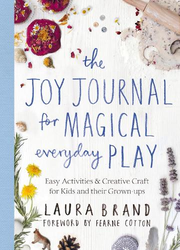 The Joy Journal for Magical Everyday Play: Easy Activities & Creative Craft for Kids and their Grown-ups (Paperback)