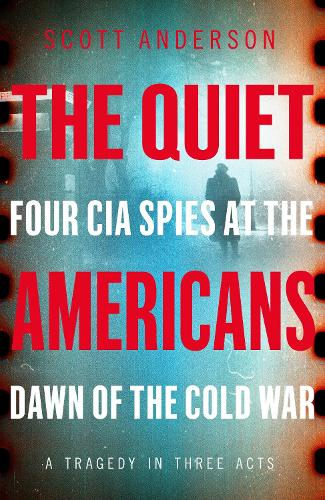 The Quiet Americans: Four CIA Spies at the Dawn of the Cold War - A Tragedy in Three Acts (Hardback)