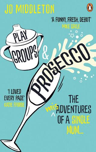 Playgroups and Prosecco: The (mis)adventures of a single mum (Paperback)