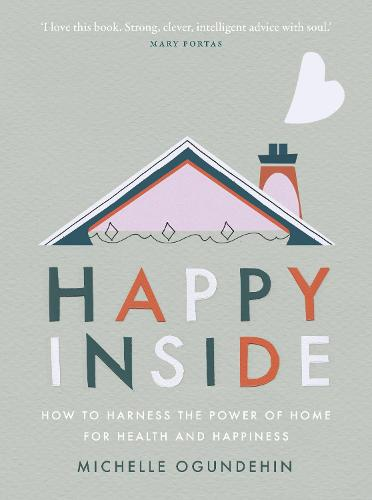 Happy Inside: How to harness the power of home for health and happiness (Hardback)
