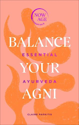 Balance Your Agni: Essential Ayurveda (Now Age series) - Now Age Series (Hardback)