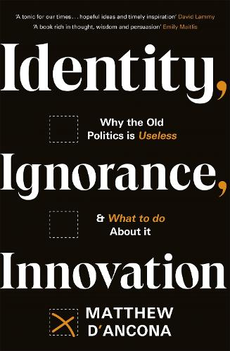 Identity, Ignorance, Innovation: Why the old politics is useless - and what to do about it (Hardback)