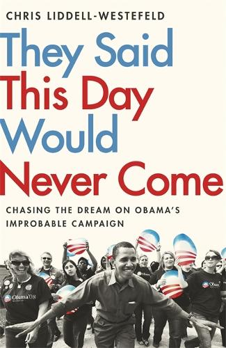 They Said This Day Would Never Come: The Magic of Obama's Improbable Campaign (Hardback)