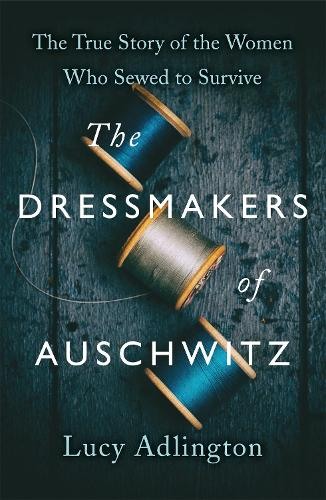 The Dressmakers of Auschwitz: The True Story of the Women Who Sewed to Survive (Hardback)