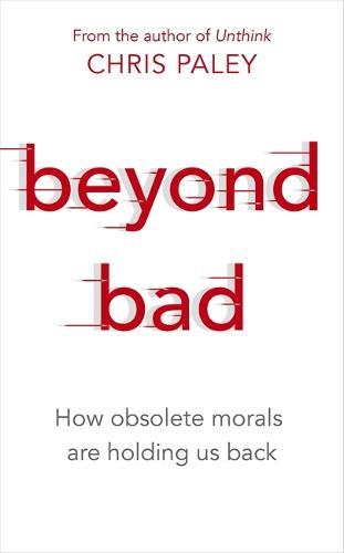 Beyond Bad: How obsolete morals are holding us back (Hardback)