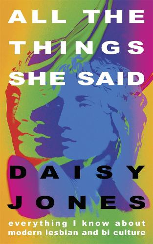 All The Things She Said: Everything I Know About the Modern Culture of Queer Women (Hardback)