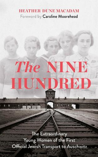 The Nine Hundred: The Extraordinary Young Women of the First Official Jewish Transport to Auschwitz (Hardback)