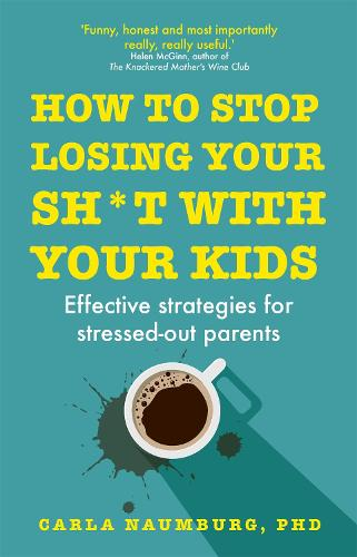 How to Stop Losing Your Sh*t with Your Kids: Effective strategies for stressed out parents (Paperback)