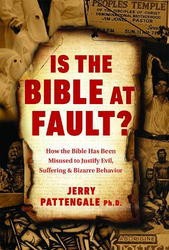 Is the Bible at Fault?: How the Bible Has Been Misused to Justify Evil, Suffering and Bizarre Behavior (Hardback)