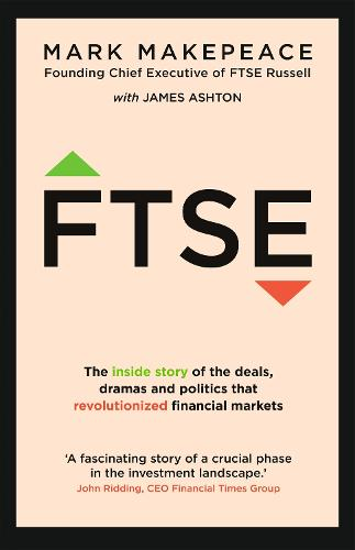 FTSE: The inside story of the deals, dramas and politics that revolutionized financial markets (Hardback)