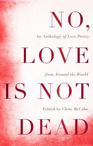 No, Love Is Not Dead: An Anthology of Love Poetry from Around the World (Hardback)
