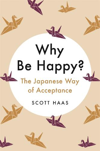 Why Be Happy?: The Japanese Way of Acceptance (Hardback)