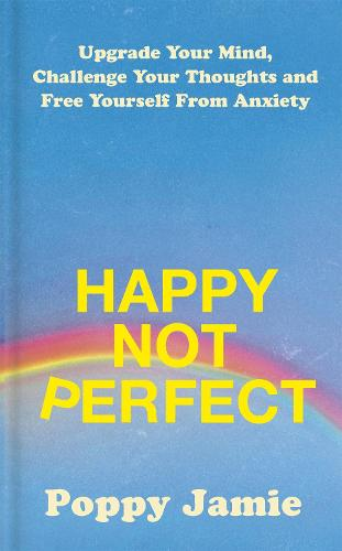 Happy Not Perfect: Upgrade Your Mind, Challenge Your Thoughts and Free Yourself From Anxiety (Hardback)