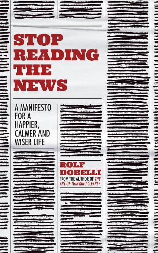 Stop Reading the News: A Manifesto for a Happier, Calmer and Wiser Life (Hardback)