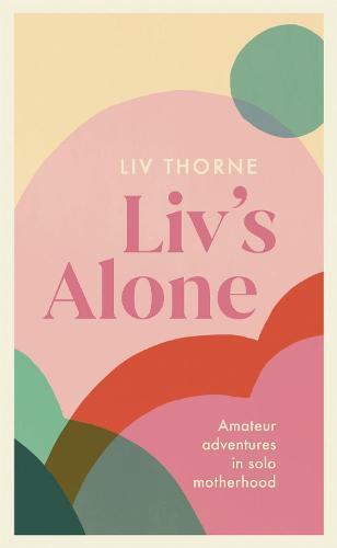 Liv's Alone: Amateur Adventures in Solo Motherhood (Hardback)