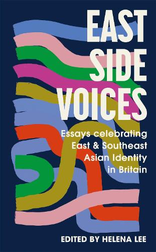East Side Voices: Essays celebrating East and Southeast Asian identity in Britain (Hardback)