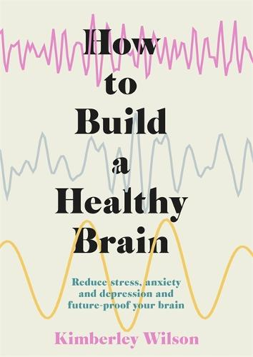 How to Build a Healthy Brain: Reduce stress, anxiety and depression and future-proof your brain (Hardback)