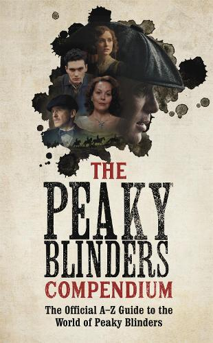 The Peaky Blinders Compendium: The Official A-Z Guide to the World of Peaky Blinders (Hardback)