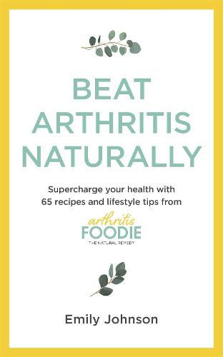 Beat Arthritis Naturally: Supercharge your health with 65 recipes and lifestyle tips from Arthritis Foodie (Paperback)