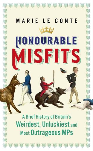 Honourable Misfits: A Brief History of Britain's Weirdest, Unluckiest and Most Outrageous MPs (Hardback)