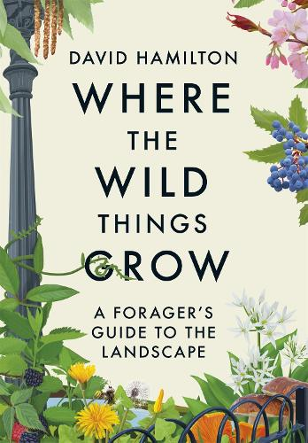 Where the Wild Things Grow: A Forager's Guide to the Landscape (Hardback)