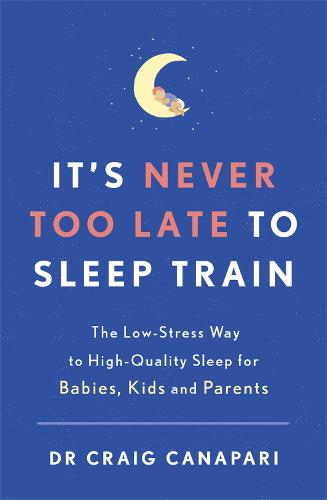 It's Never too Late to Sleep Train: The low stress way to high quality sleep for babies, kids and parents (Paperback)