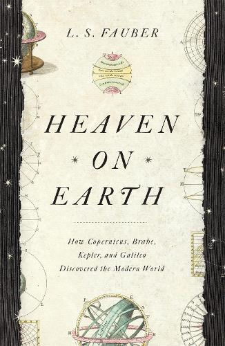 Heaven on Earth: How Copernicus, Brahe, Kepler, and Galileo Discovered the Modern World (Paperback)