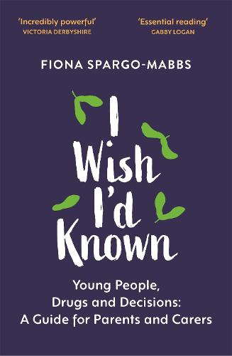 I Wish I'd Known: Young People, Drugs and Decisions: A Guide for Parents and Carers (Paperback)
