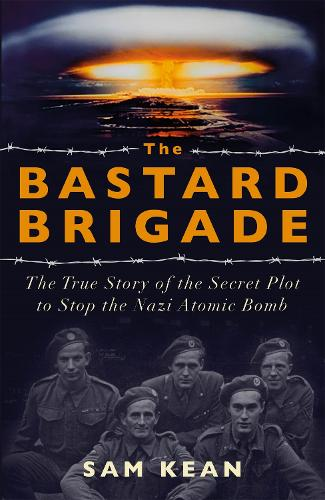 The Bastard Brigade: The True Story of the Renegade Scientists and Spies Who Sabotaged the Nazi Atomic Bomb (Hardback)