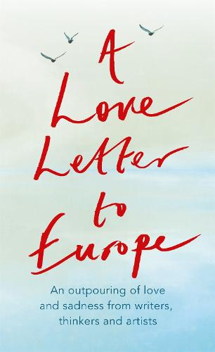A Love Letter to Europe: An outpouring of sadness and hope - Mary Beard, Shami Chakrabati, Sebastian Faulks, Neil Gaiman, Ruth Jones, J.K. Rowling, Sandi Toksvig and others (Paperback)