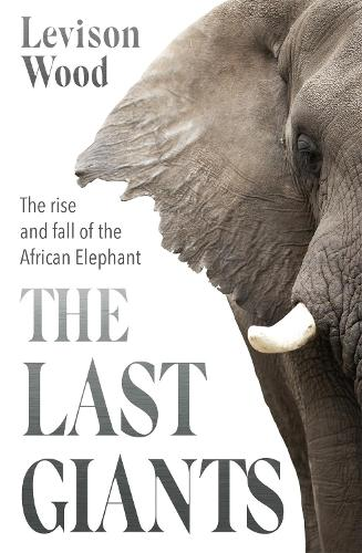 The Last Giants: The Rise and Fall of the African Elephant (Hardback)