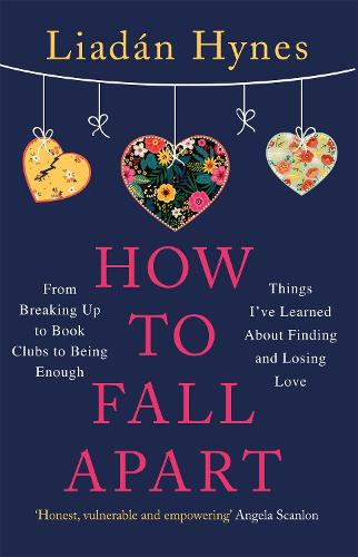 How to Fall Apart: From Breaking Up to Book Clubs to Being Enough - Things I've Learned About Losing and Finding Love (Paperback)